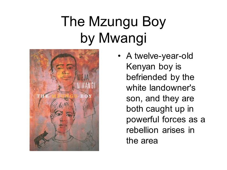 The Mzungu Boy by Mwangi A twelve-year-old Kenyan boy is befriended by the white landowner s son, and they are both caught up in powerful forces as a rebellion arises in the area