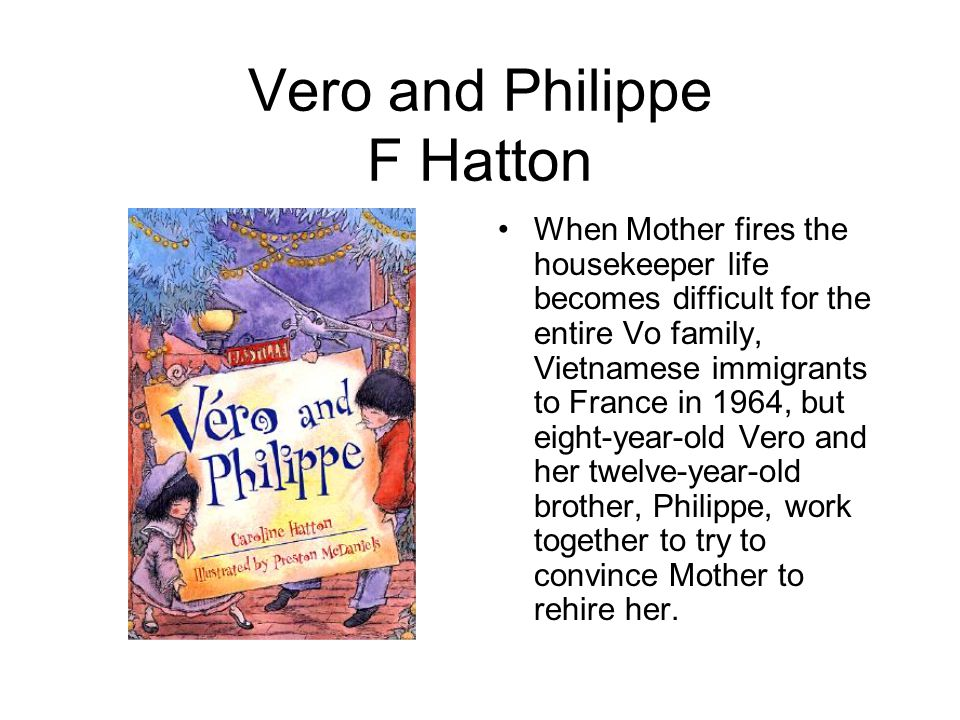 Vero and Philippe F Hatton When Mother fires the housekeeper life becomes difficult for the entire Vo family, Vietnamese immigrants to France in 1964, but eight-year-old Vero and her twelve-year-old brother, Philippe, work together to try to convince Mother to rehire her.