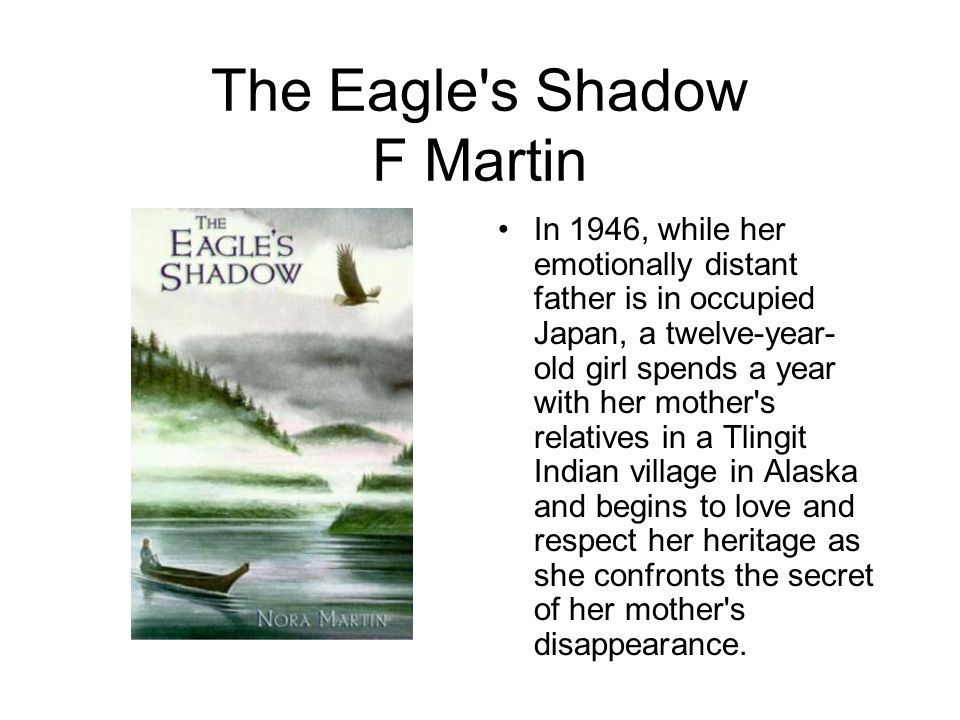 The Eagle s Shadow F Martin In 1946, while her emotionally distant father is in occupied Japan, a twelve-year- old girl spends a year with her mother s relatives in a Tlingit Indian village in Alaska and begins to love and respect her heritage as she confronts the secret of her mother s disappearance.