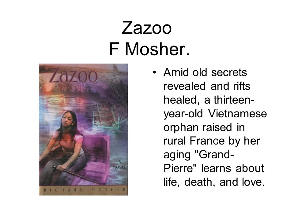Zazoo F Mosher. Amid old secrets revealed and rifts healed, a thirteen- year-old Vietnamese orphan raised in rural France by her aging