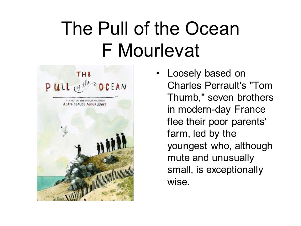 The Pull of the Ocean F Mourlevat Loosely based on Charles Perrault s Tom Thumb, seven brothers in modern-day France flee their poor parents farm, led by the youngest who, although mute and unusually small, is exceptionally wise.