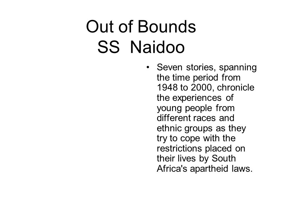 Out of Bounds SS Naidoo Seven stories, spanning the time period from 1948 to 2000, chronicle the experiences of young people from different races and ethnic groups as they try to cope with the restrictions placed on their lives by South Africa s apartheid laws.