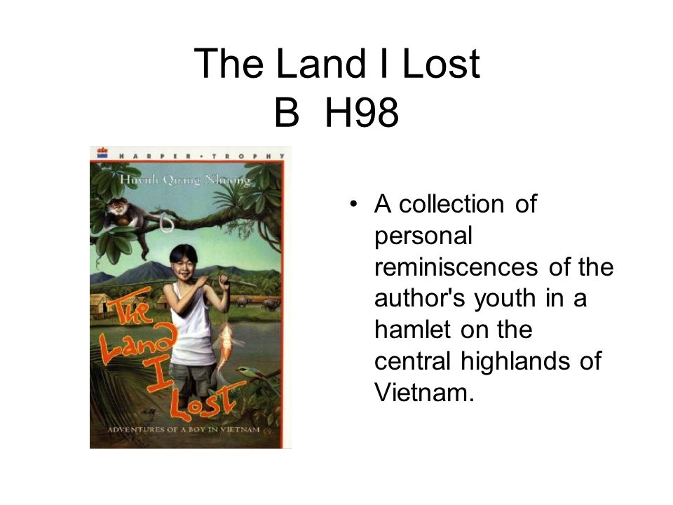 The Land I Lost B H98 A collection of personal reminiscences of the author s youth in a hamlet on the central highlands of Vietnam.