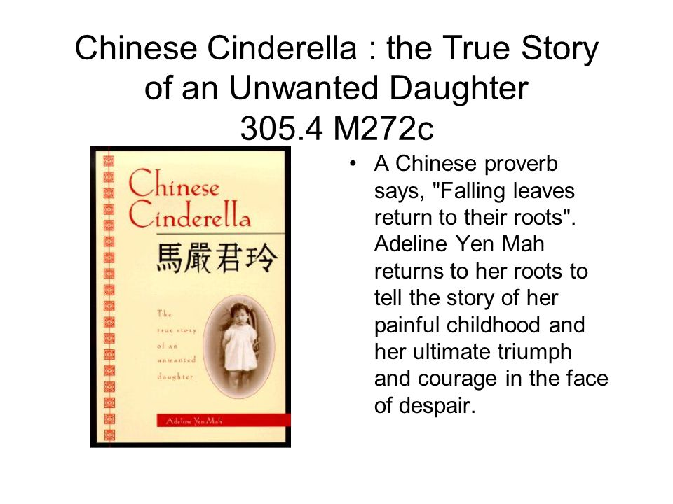 Chinese Cinderella : the True Story of an Unwanted Daughter 305.4 M272c A Chinese proverb says, Falling leaves return to their roots .