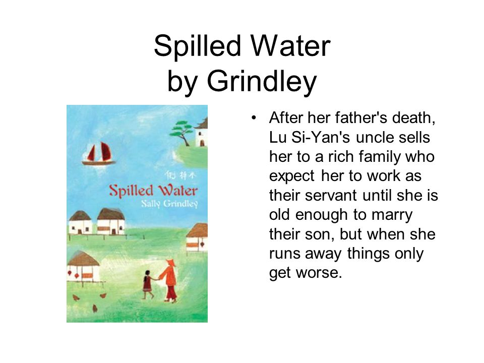 Spilled Water by Grindley After her father s death, Lu Si-Yan s uncle sells her to a rich family who expect her to work as their servant until she is old enough to marry their son, but when she runs away things only get worse.