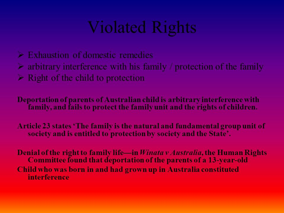 Violated Rights  Exhaustion of domestic remedies  arbitrary interference with his family / protection of the family  Right of the child to protection Deportation of parents of Australian child is arbitrary interference with family, and fails to protect the family unit and the rights of children.
