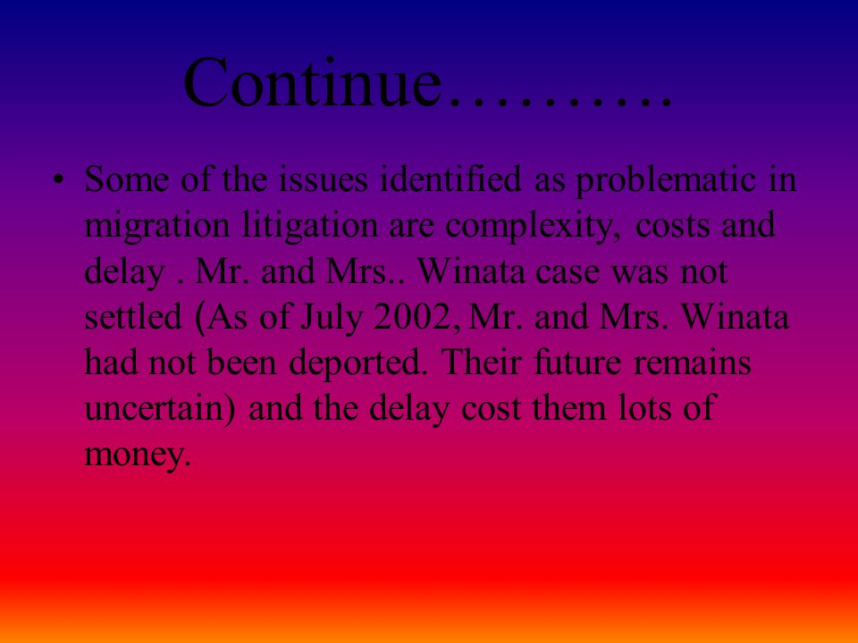 Continue………. Some of the issues identified as problematic in migration litigation are complexity, costs and delay. Mr. and Mrs.. Winata case was not s