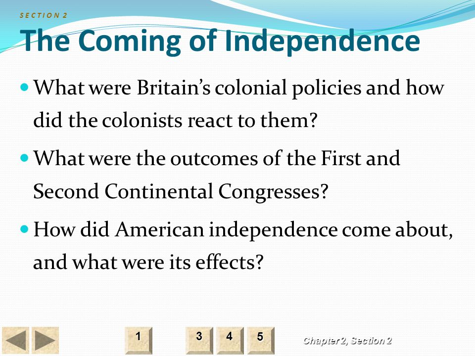 S E C T I O N 2 The Coming of Independence What were Britain's colonial policies and how did the colonists react to them? What were the outcomes of th