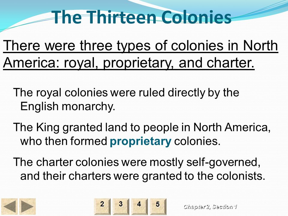 The Thirteen Colonies Chapter 2, Section 1 There were three types of colonies in North America: royal, proprietary, and charter. 2222 3333 4444 5555 T