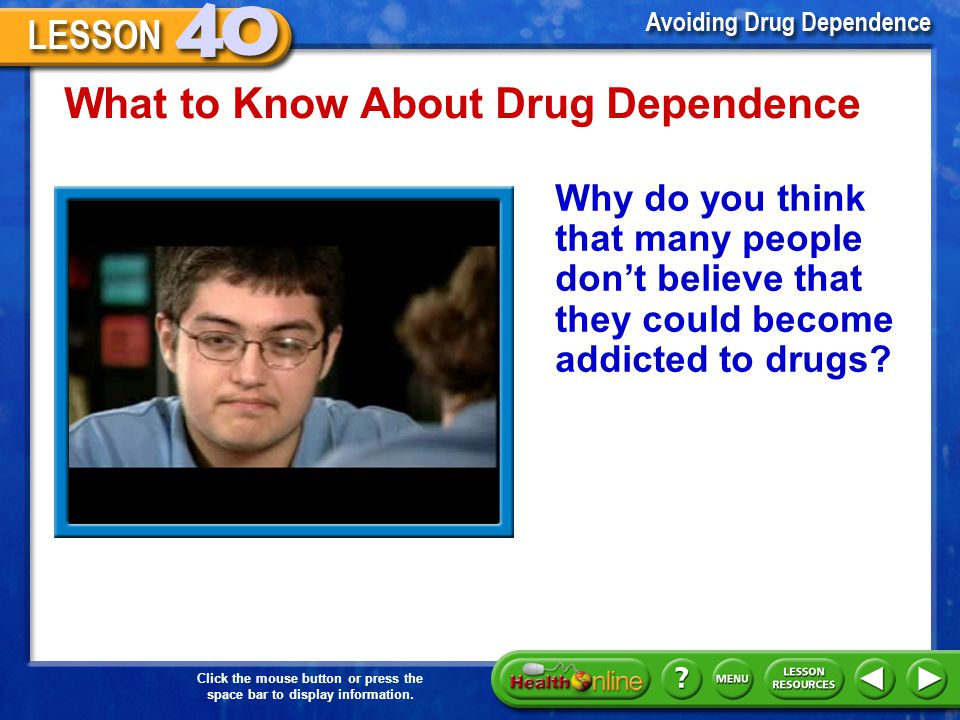 Click the mouse button or press the space bar to display information. What to Know About Drug Dependence The Risks of Drug Use Stages of Progression S