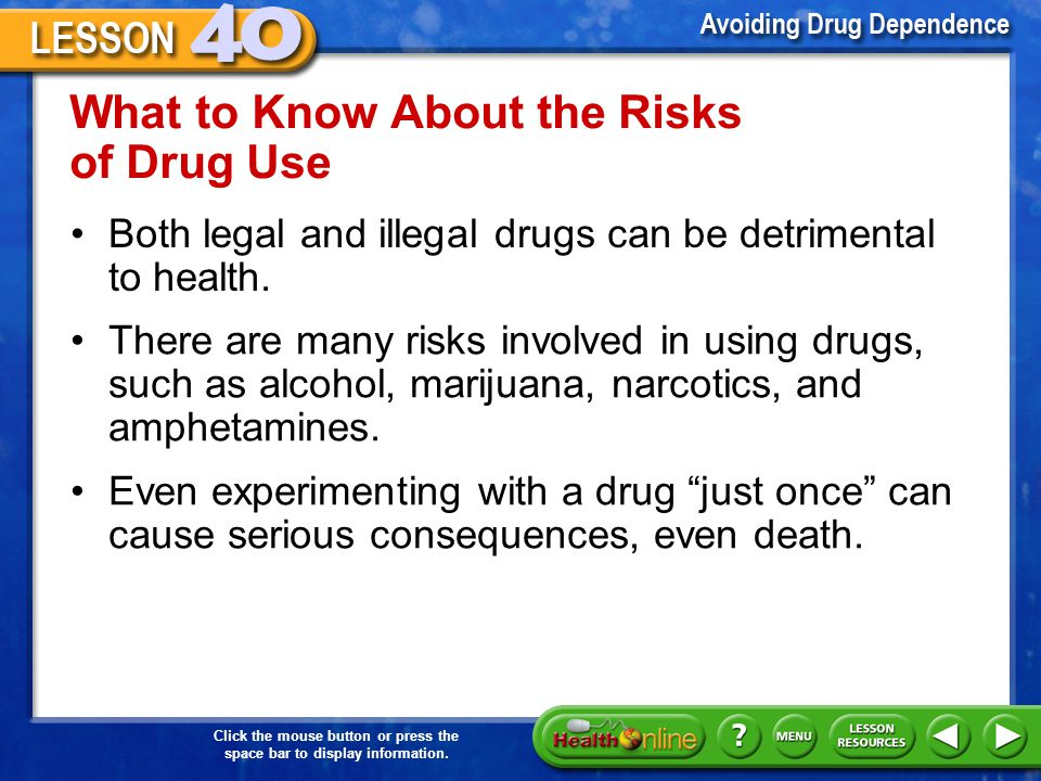 Click the mouse button or press the space bar to display information. Why Drug Use is Risky A risk factor is something that increases the likelihood o