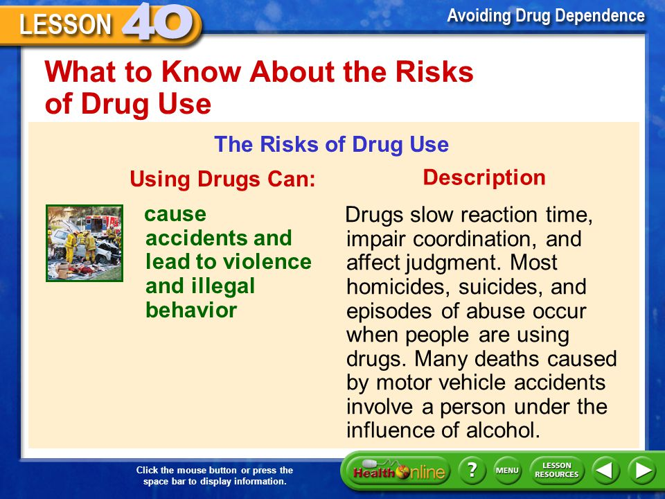 Click the mouse button or press the space bar to display information. What to Know About the Risks of Drug Use The Risks of Drug Use Using Drugs Can: