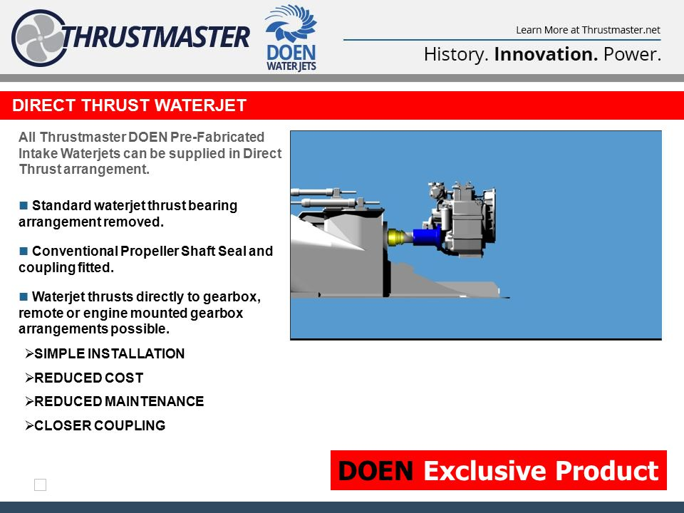 DIRECT THRUST WATERJET  SIMPLE INSTALLATION  REDUCED COST  REDUCED MAINTENANCE  CLOSER COUPLING All Thrustmaster DOEN Pre-Fabricated Intake Waterjets can be supplied in Direct Thrust arrangement.
