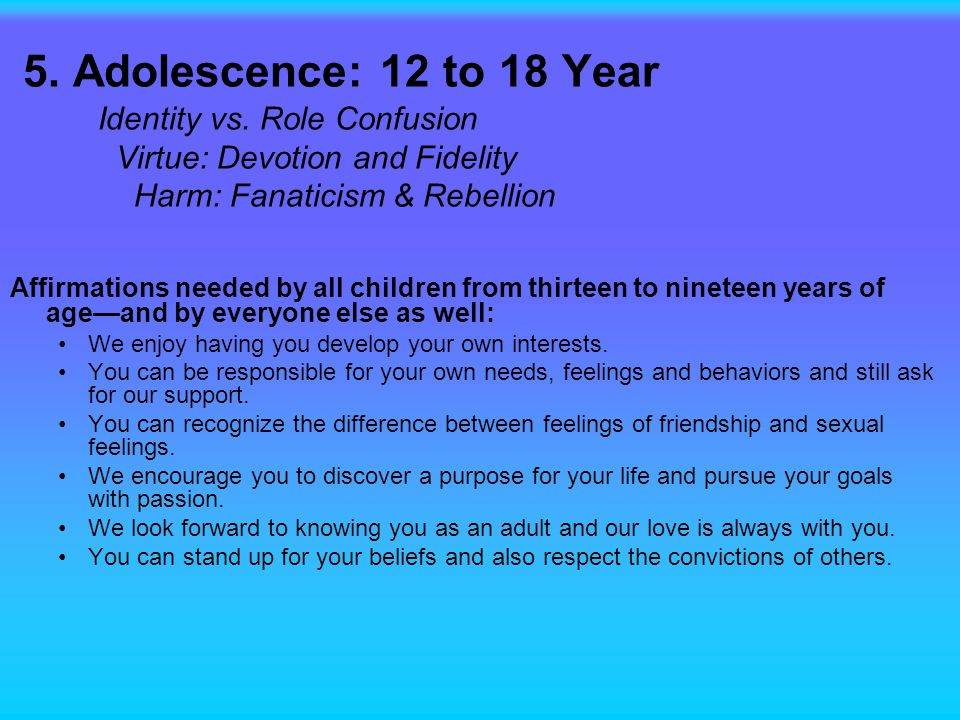5. Adolescence: 12 to 18 Year Identity vs. Role Confusion Virtue: Devotion and Fidelity Harm: Fanaticism & Rebellion Affirmations needed by all childr