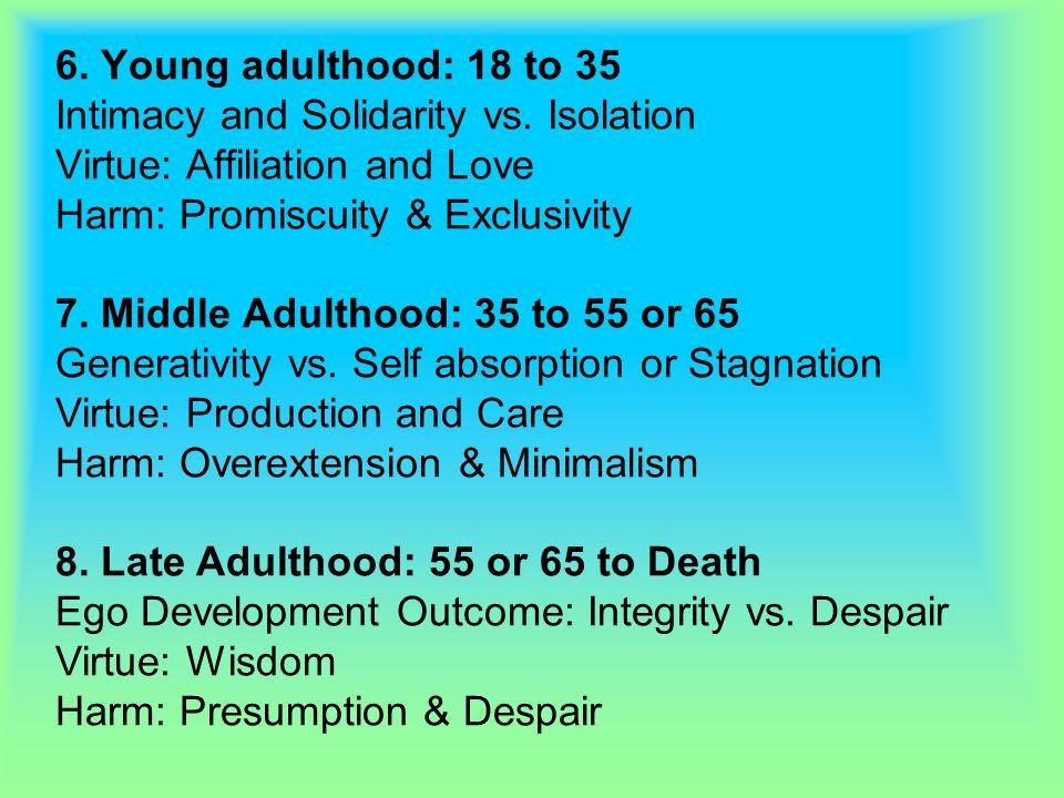 8. Late Adulthood: 55 or 65 to Death Ego Development Outcome: Integrity vs. Despair Virtue: Wisdom Harm: Presumption & Despair 7. Middle Adulthood: 35