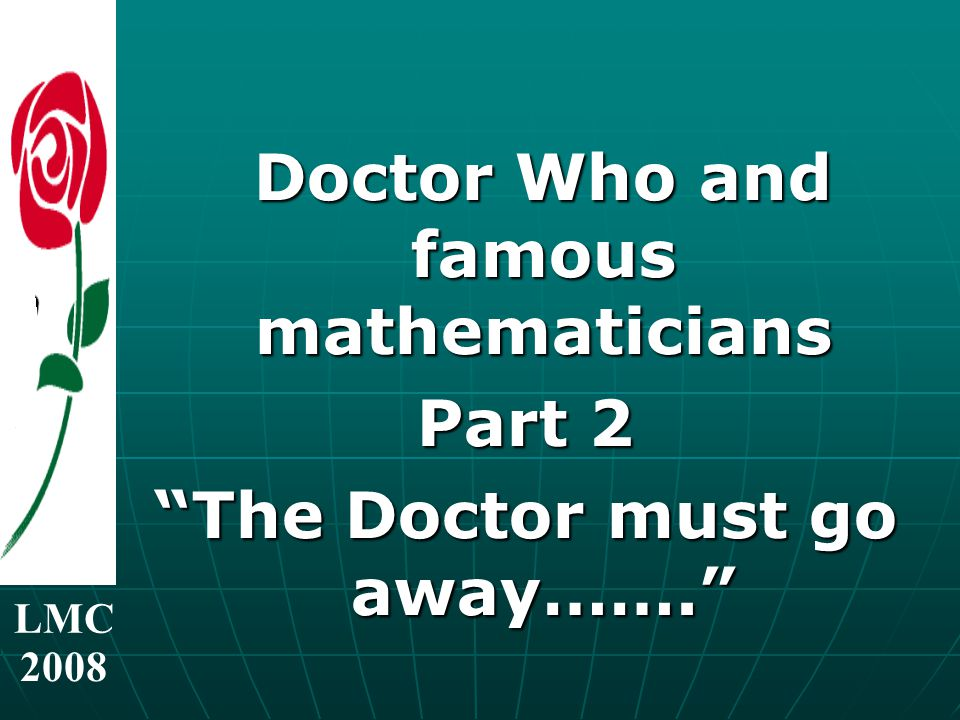 LMC 2008 Doctor Who and famous mathematicians Doctor Who and famous mathematicians Part 2 The Doctor must go away…….