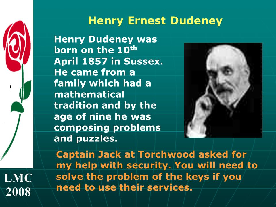 LMC 2008 Henry Ernest Dudeney Henry Dudeney was born on the 10 th April 1857 in Sussex.