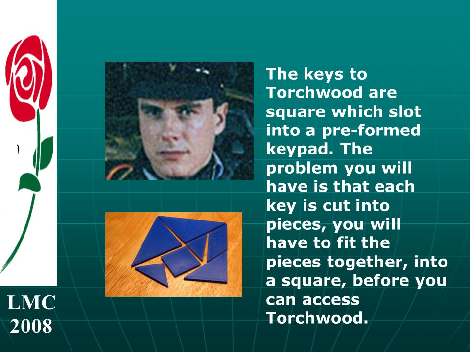 LMC 2008 The keys to Torchwood are square which slot into a pre-formed keypad.