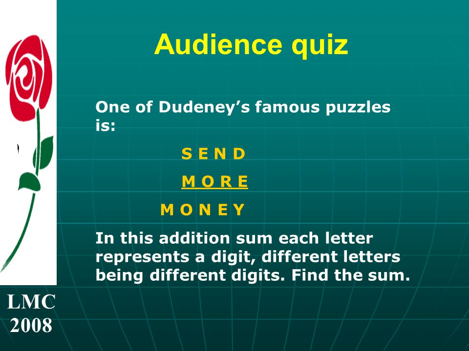 LMC 2008 Audience quiz One of Dudeney's famous puzzles is: S E N D M O R E M O N E Y In this addition sum each letter represents a digit, different letters being different digits.