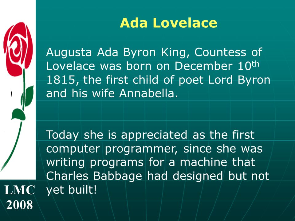 LMC 2008 Ada Lovelace Augusta Ada Byron King, Countess of Lovelace was born on December 10 th 1815, the first child of poet Lord Byron and his wife Annabella.