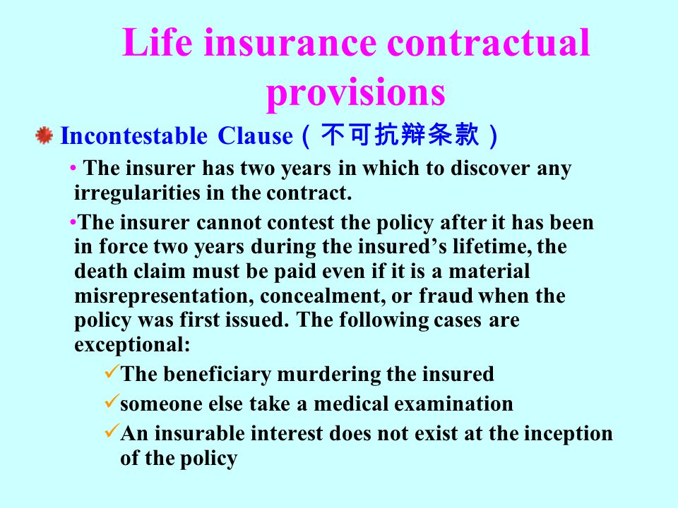 Life insurance contractual provisions Incontestable Clause (不可抗辩条款) The insurer has two years in which to discover any irregularities in the contract.