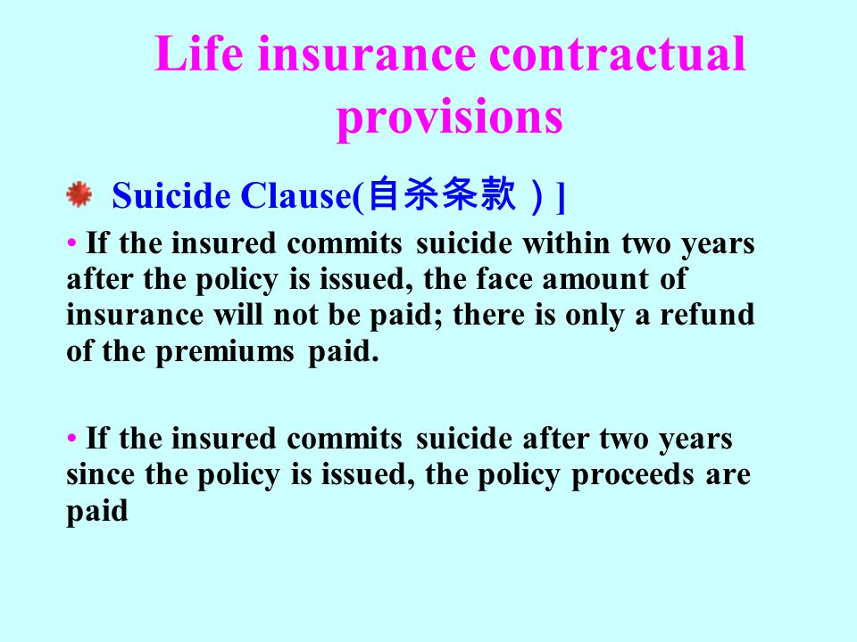Life insurance contractual provisions Suicide Clause( 自杀条款) ] If the insured commits suicide within two years after the policy is issued, the face amo