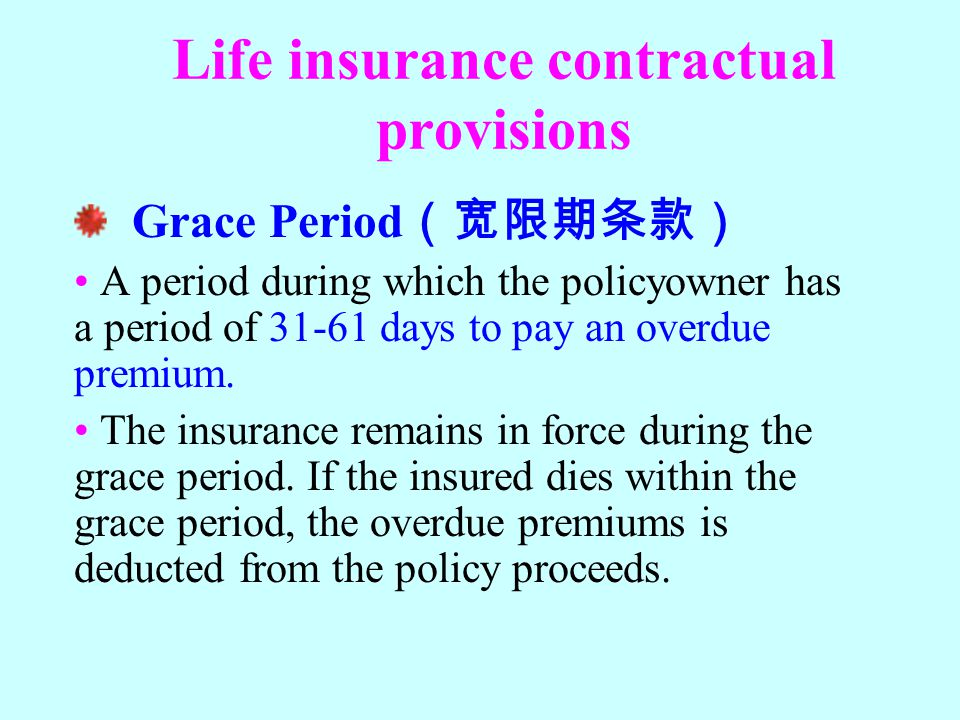 Life insurance contractual provisions Grace Period (宽限期条款) A period during which the policyowner has a period of 31-61 days to pay an overdue premium.