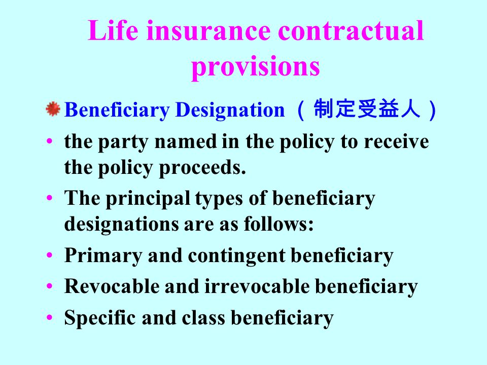 Life insurance contractual provisions Beneficiary Designation (制定受益人) the party named in the policy to receive the policy proceeds. The principal type