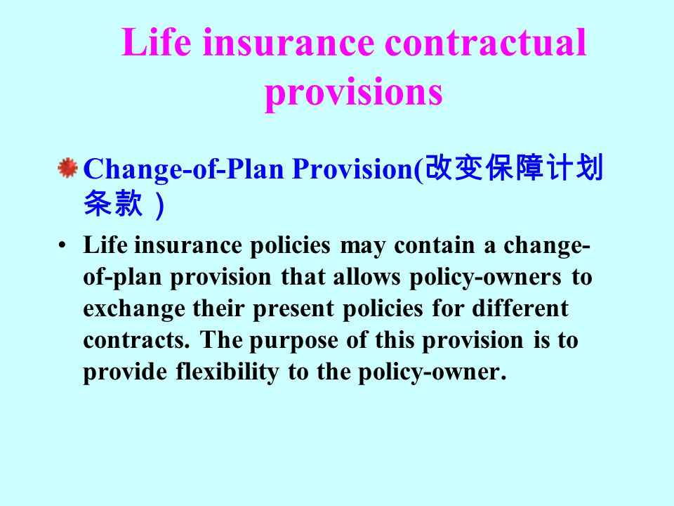 Life insurance contractual provisions Change-of-Plan Provision( 改变保障计划 条款) Life insurance policies may contain a change- of-plan provision that allows