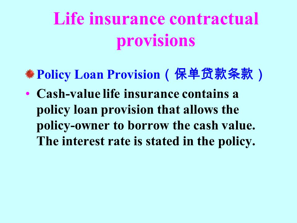 Life insurance contractual provisions Policy Loan Provision (保单贷款条款) Cash-value life insurance contains a policy loan provision that allows the policy