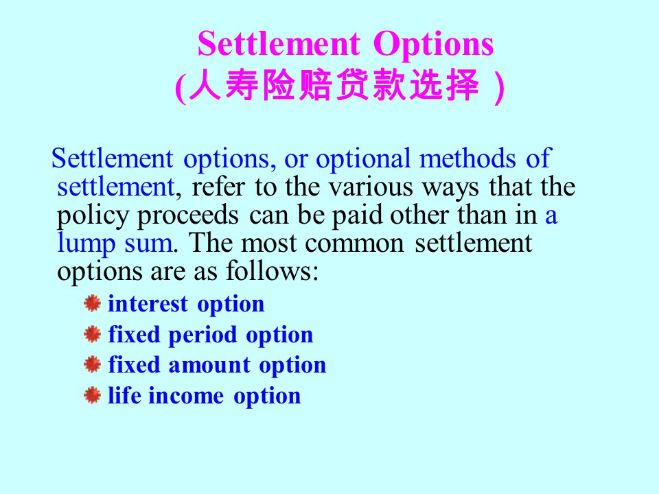 Settlement Options ( 人寿险赔贷款选择) Settlement options, or optional methods of settlement, refer to the various ways that the policy proceeds can be paid o