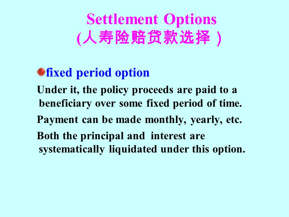 Settlement Options ( 人寿险赔贷款选择) fixed period option Under it, the policy proceeds are paid to a beneficiary over some fixed period of time. Payment can