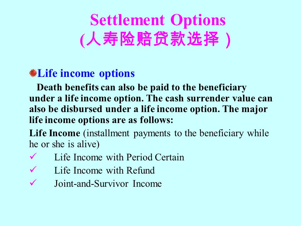 Settlement Options ( 人寿险赔贷款选择) Life income options Death benefits can also be paid to the beneficiary under a life income option. The cash surrender v
