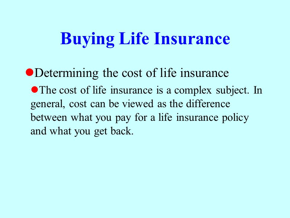Buying Life Insurance Determining the cost of life insurance The cost of life insurance is a complex subject. In general, cost can be viewed as the di