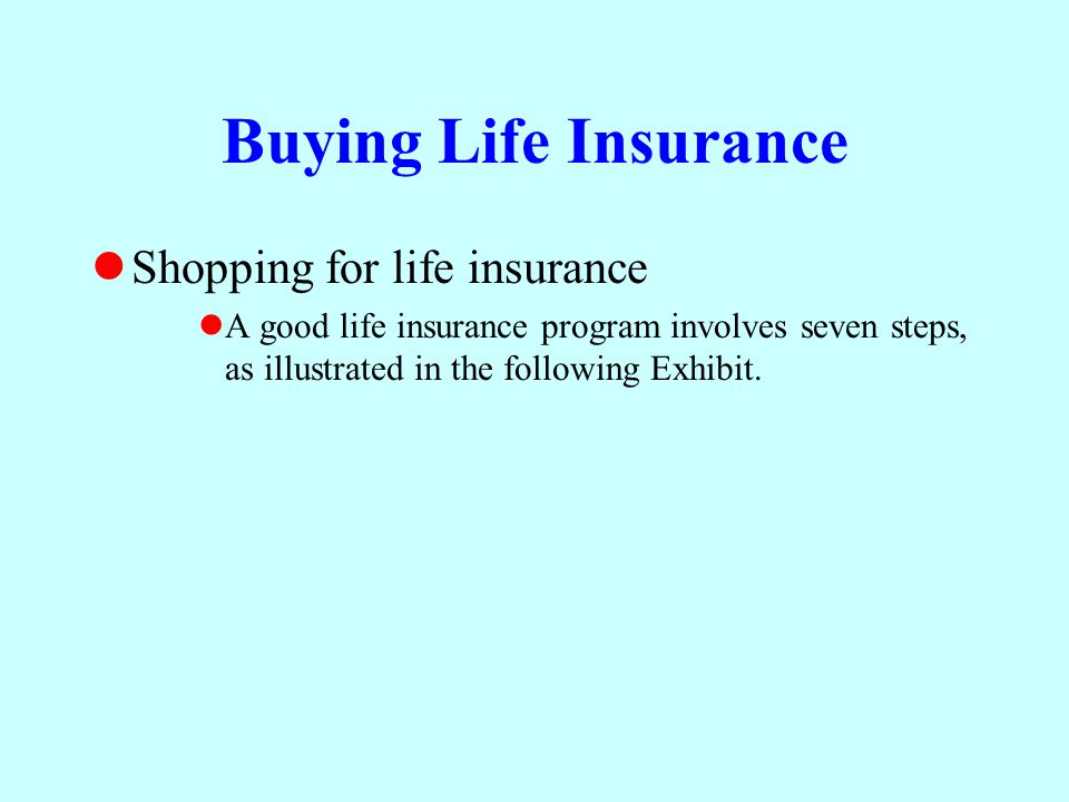 Buying Life Insurance Shopping for life insurance A good life insurance program involves seven steps, as illustrated in the following Exhibit.