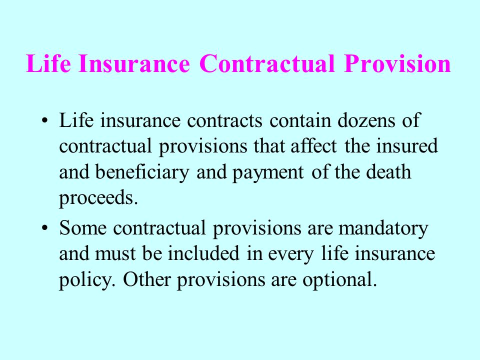 Life Insurance Contractual Provision Life insurance contracts contain dozens of contractual provisions that affect the insured and beneficiary and pay