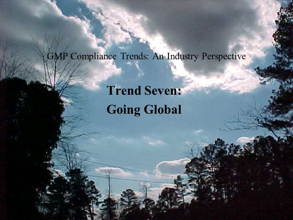 GMP Compliance Trends: An Industry Perspective Trend Seven: Going Global