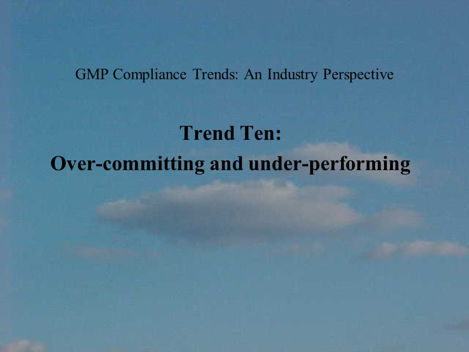 GMP Compliance Trends: An Industry Perspective Trend Ten: Over-committing and under-performing