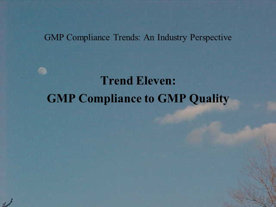GMP Compliance Trends: An Industry Perspective Trend Eleven: GMP Compliance to GMP Quality