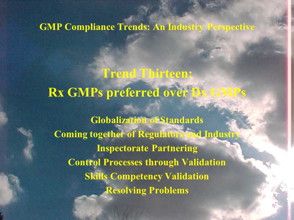 GMP Compliance Trends: An Industry Perspective Trend Thirteen: Rx GMPs preferred over Dx GMPs Globalization of Standards Coming together of Regulators and Industry Inspectorate Partnering Control Processes through Validation Skills Competency Validation Resolving Problems