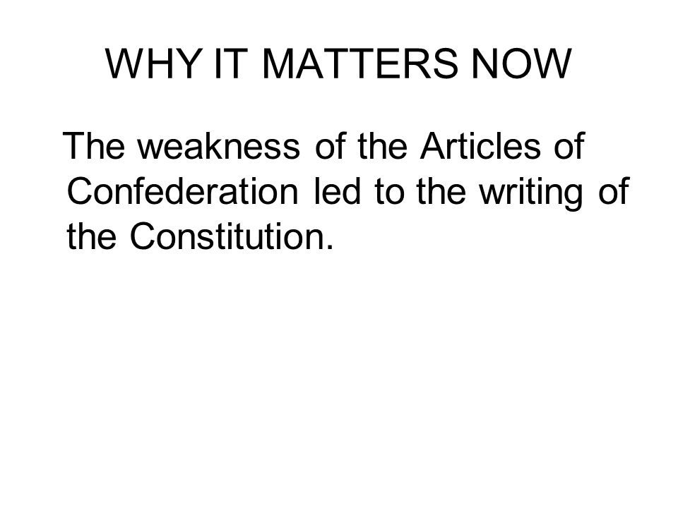 WHY IT MATTERS NOW The weakness of the Articles of Confederation led to the writing of the Constitution.