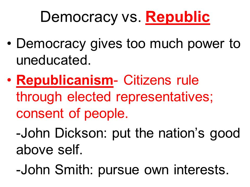 Democracy vs. Republic Democracy gives too much power to uneducated. Republicanism- Citizens rule through elected representatives; consent of people.