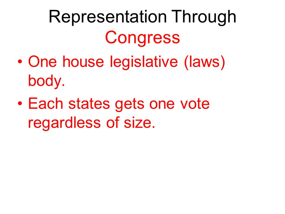 Representation Through Congress One house legislative (laws) body. Each states gets one vote regardless of size.