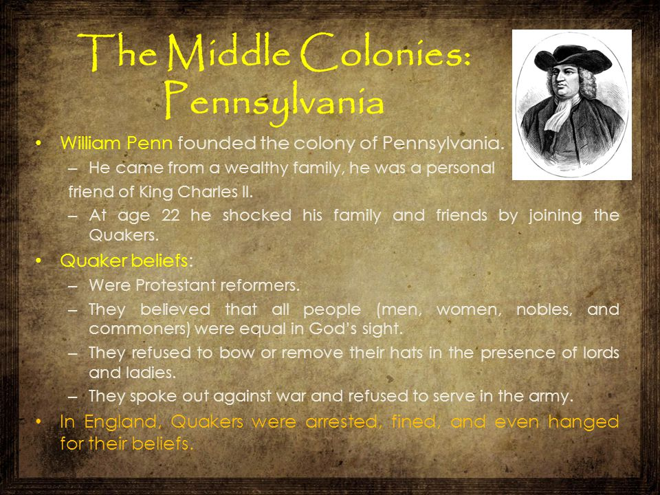 The Middle Colonies: Pennsylvania William Penn founded the colony of Pennsylvania. – He came from a wealthy family, he was a personal friend of King C