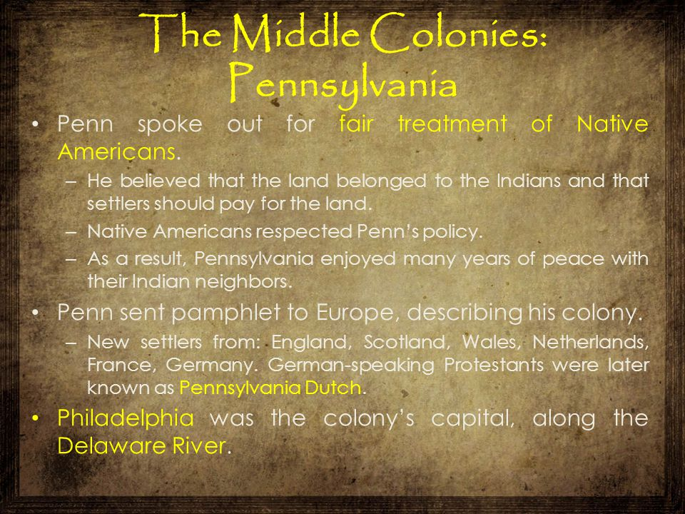 The Middle Colonies: Pennsylvania Penn spoke out for fair treatment of Native Americans. – He believed that the land belonged to the Indians and that