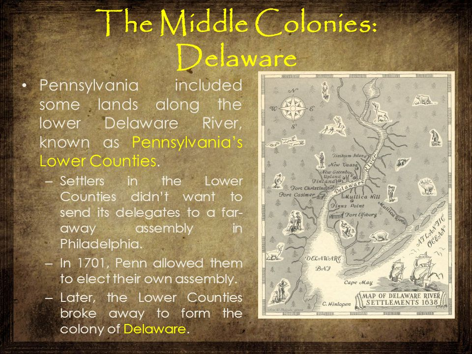 The Middle Colonies: Delaware Pennsylvania included some lands along the lower Delaware River, known as Pennsylvania's Lower Counties. – Settlers in t