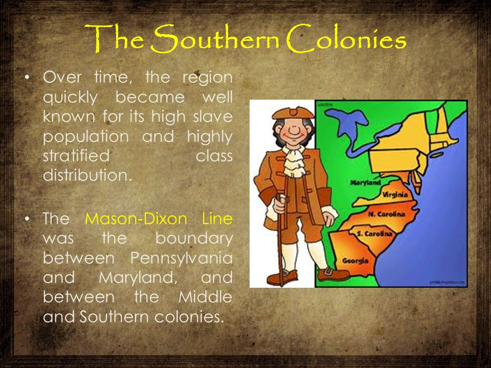 The Southern Colonies Over time, the region quickly became well known for its high slave population and highly stratified class distribution. The Maso