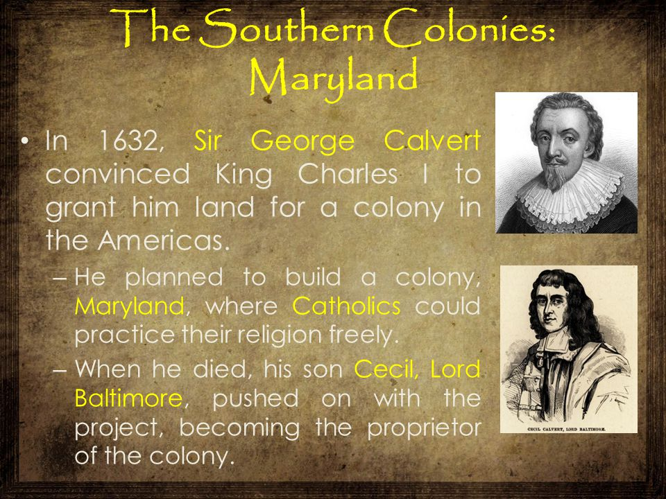 The Southern Colonies: Maryland In 1632, Sir George Calvert convinced King Charles I to grant him land for a colony in the Americas. – He planned to b