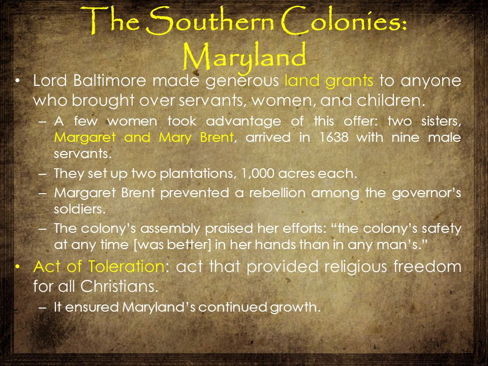 The Southern Colonies: Maryland Lord Baltimore made generous land grants to anyone who brought over servants, women, and children. – A few women took