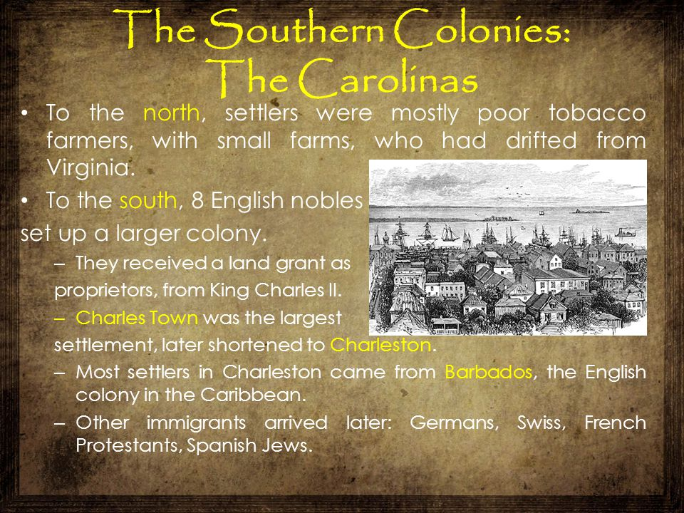 The Southern Colonies: The Carolinas To the north, settlers were mostly poor tobacco farmers, with small farms, who had drifted from Virginia. To the